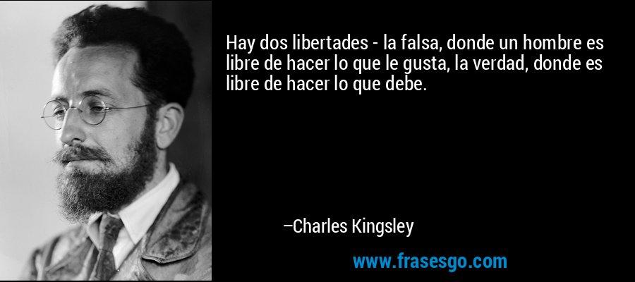 Hay dos libertades - la falsa, donde un hombre es libre de hacer lo que le gusta, la verdad, donde es libre de hacer lo que debe. – Charles Kingsley