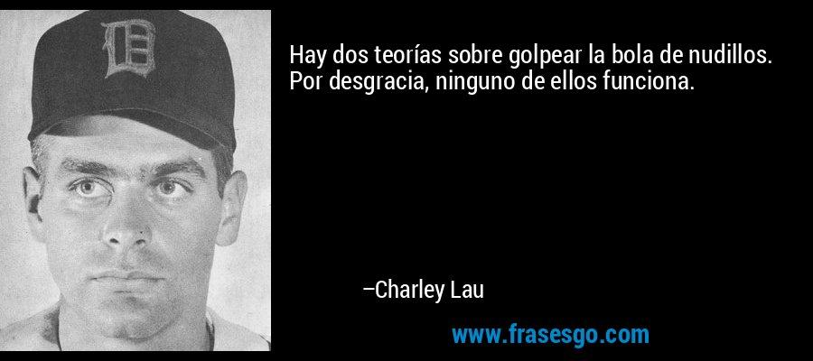 Hay dos teorías sobre golpear la bola de nudillos. Por desgracia, ninguno de ellos funciona. – Charley Lau