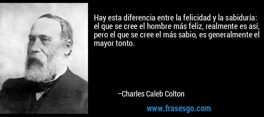 Hay esta diferencia entre la felicidad y la sabiduría: el que se cree el hombre más feliz, realmente es así, pero el que se cree el más sabio, es generalmente el mayor tonto. – Charles Caleb Colton