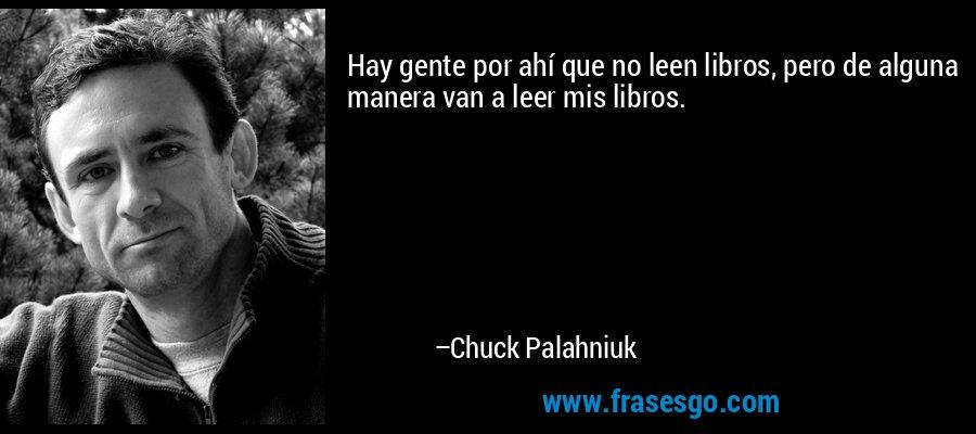 Hay gente por ahí que no leen libros, pero de alguna manera van a leer mis libros. – Chuck Palahniuk