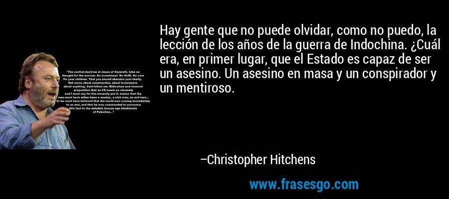 Hay gente que no puede olvidar, como no puedo, la lección de los años de la guerra de Indochina. ¿Cuál era, en primer lugar, que el Estado es capaz de ser un asesino. Un asesino en masa y un conspirador y un mentiroso. – Christopher Hitchens