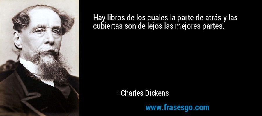 Hay libros de los cuales la parte de atrás y las cubiertas son de lejos las mejores partes. – Charles Dickens