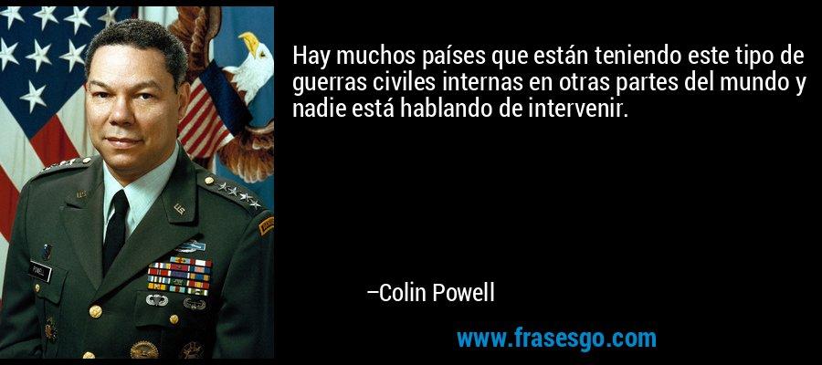Hay muchos países que están teniendo este tipo de guerras civiles internas en otras partes del mundo y nadie está hablando de intervenir. – Colin Powell