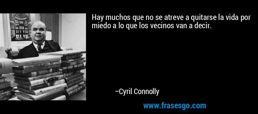 Hay muchos que no se atreve a quitarse la vida por miedo a lo que los vecinos van a decir. – Cyril Connolly