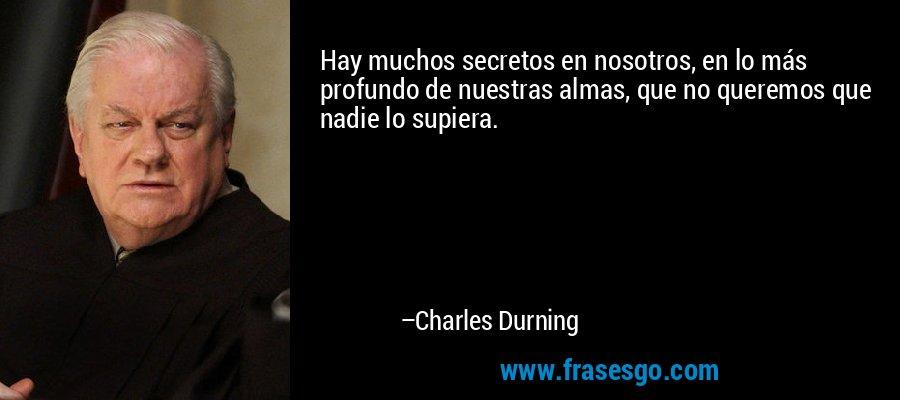 Hay muchos secretos en nosotros, en lo más profundo de nuestras almas, que no queremos que nadie lo supiera. – Charles Durning