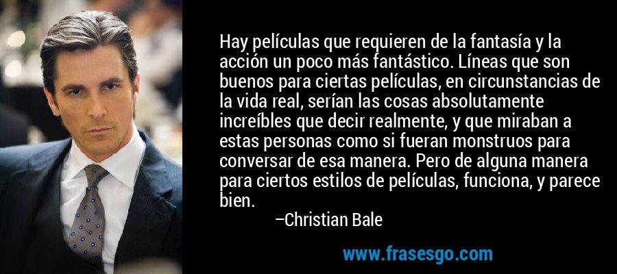 Hay películas que requieren de la fantasía y la acción un poco más fantástico. Líneas que son buenos para ciertas películas, en circunstancias de la vida real, serían las cosas absolutamente increíbles que decir realmente, y que miraban a estas personas como si fueran monstruos para conversar de esa manera. Pero de alguna manera para ciertos estilos de películas, funciona, y parece bien. – Christian Bale