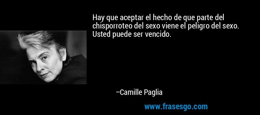 Hay que aceptar el hecho de que parte del chisporroteo del sexo viene el peligro del sexo. Usted puede ser vencido. – Camille Paglia