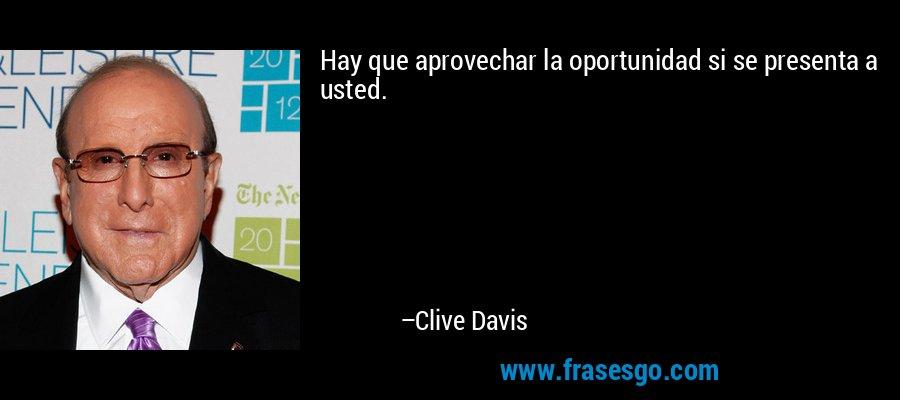 Hay que aprovechar la oportunidad si se presenta a usted. – Clive Davis