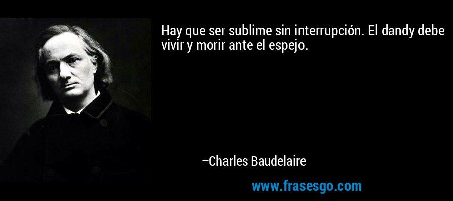 Hay que ser sublime sin interrupción. El dandy debe vivir y morir ante el espejo. – Charles Baudelaire