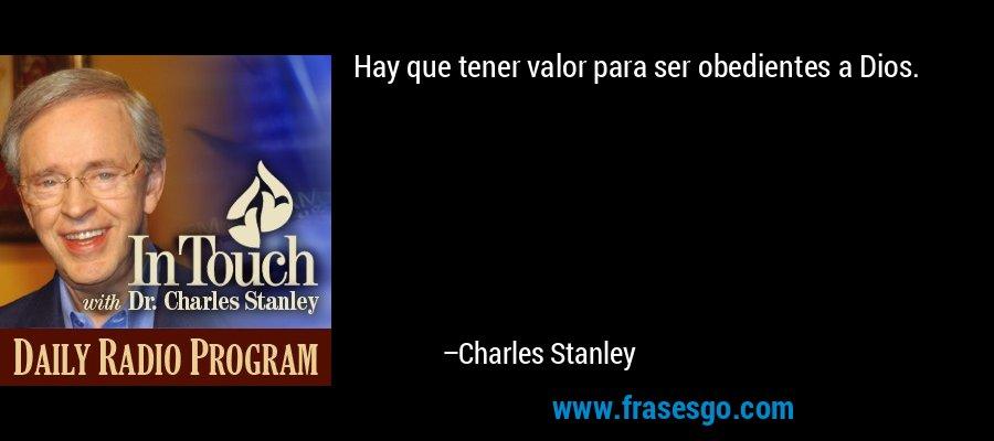 Hay que tener valor para ser obedientes a Dios. – Charles Stanley