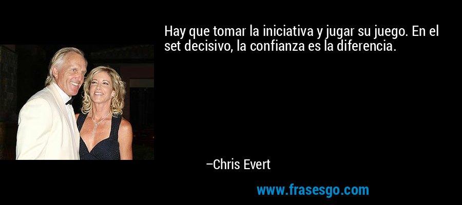 Hay que tomar la iniciativa y jugar su juego. En el set decisivo, la confianza es la diferencia. – Chris Evert