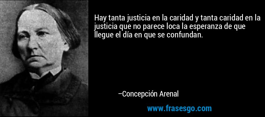Hay tanta justicia en la caridad y tanta caridad en la justicia que no parece loca la esperanza de que llegue el día en que se confundan. – Concepción Arenal