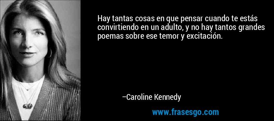 Hay tantas cosas en que pensar cuando te estás convirtiendo en un adulto, y no hay tantos grandes poemas sobre ese temor y excitación. – Caroline Kennedy
