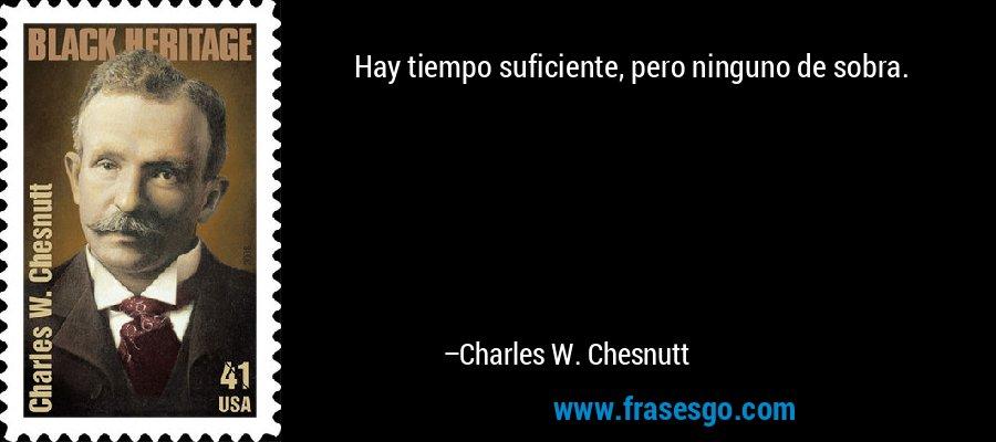 Hay tiempo suficiente, pero ninguno de sobra. – Charles W. Chesnutt