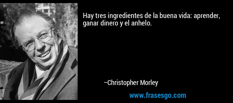 Hay tres ingredientes de la buena vida: aprender, ganar dinero y el anhelo. – Christopher Morley