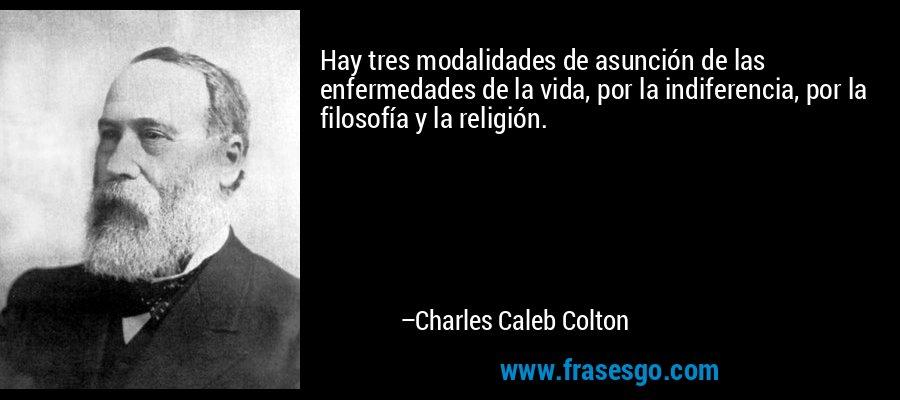 Hay tres modalidades de asunción de las enfermedades de la vida, por la indiferencia, por la filosofía y la religión. – Charles Caleb Colton