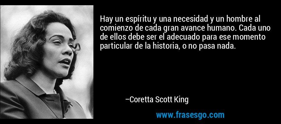 Hay un espíritu y una necesidad y un hombre al comienzo de cada gran avance humano. Cada uno de ellos debe ser el adecuado para ese momento particular de la historia, o no pasa nada. – Coretta Scott King