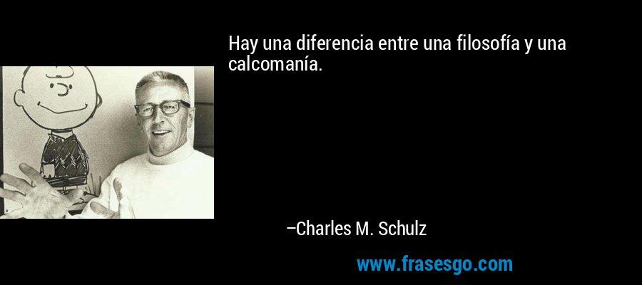 Hay una diferencia entre una filosofía y una calcomanía. – Charles M. Schulz