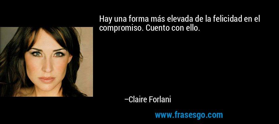 Hay una forma más elevada de la felicidad en el compromiso. Cuento con ello. – Claire Forlani