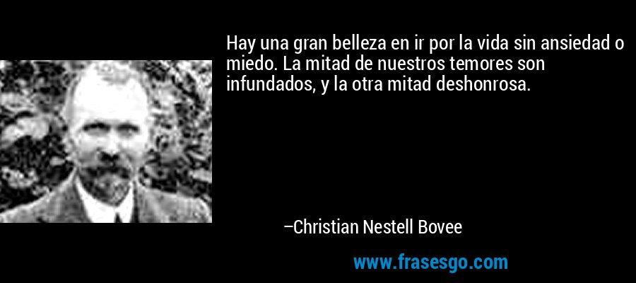 Hay una gran belleza en ir por la vida sin ansiedad o miedo. La mitad de nuestros temores son infundados, y la otra mitad deshonrosa. – Christian Nestell Bovee