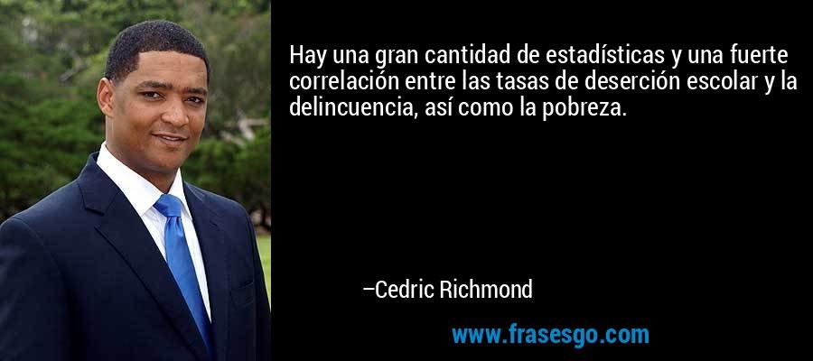 Hay una gran cantidad de estadísticas y una fuerte correlación entre las tasas de deserción escolar y la delincuencia, así como la pobreza. – Cedric Richmond