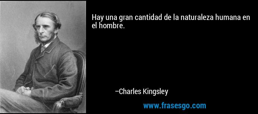 Hay una gran cantidad de la naturaleza humana en el hombre. – Charles Kingsley
