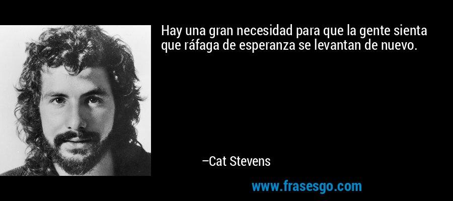 Hay una gran necesidad para que la gente sienta que ráfaga de esperanza se levantan de nuevo. – Cat Stevens