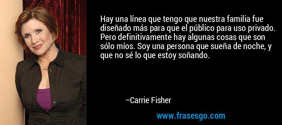Hay una línea que tengo que nuestra familia fue diseñado más para que el público para uso privado. Pero definitivamente hay algunas cosas que son sólo míos. Soy una persona que sueña de noche, y que no sé lo que estoy soñando. – Carrie Fisher