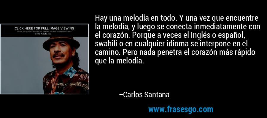 Hay una melodía en todo. Y una vez que encuentre la melodía, y luego se conecta inmediatamente con el corazón. Porque a veces el Inglés o español, swahili o en cualquier idioma se interpone en el camino. Pero nada penetra el corazón más rápido que la melodía. – Carlos Santana