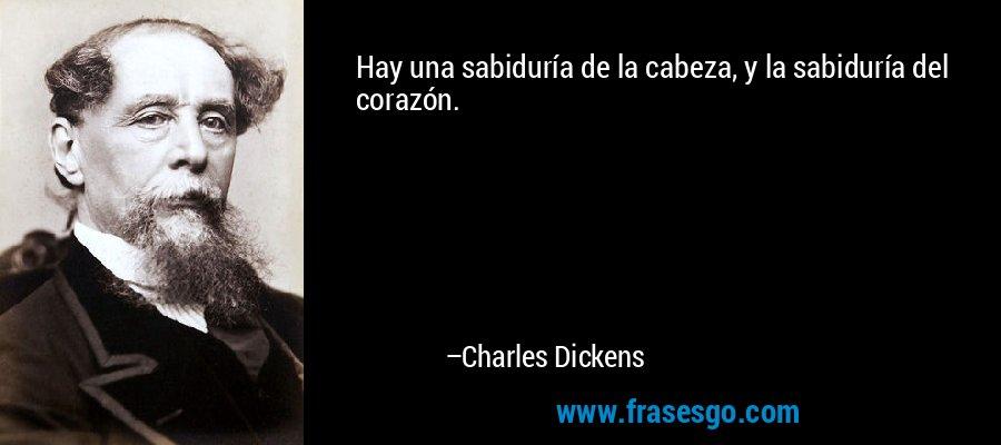 Hay una sabiduría de la cabeza, y la sabiduría del corazón. – Charles Dickens