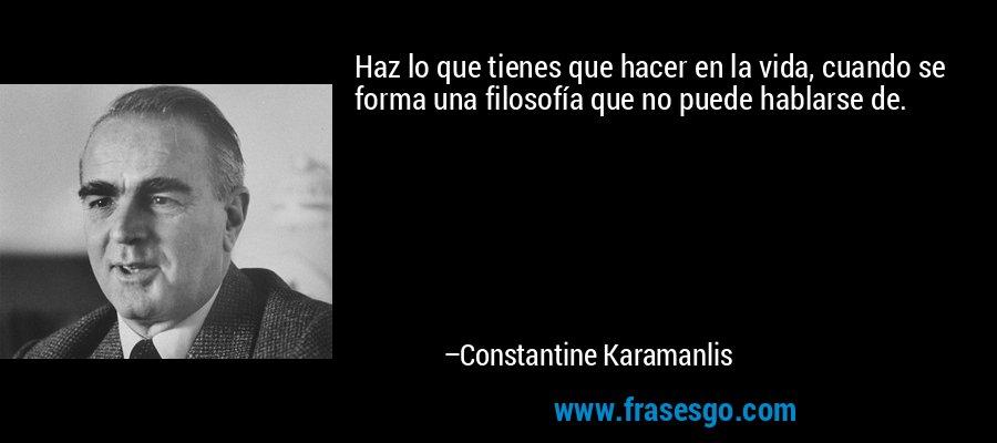 Haz lo que tienes que hacer en la vida, cuando se forma una filosofía que no puede hablarse de. – Constantine Karamanlis