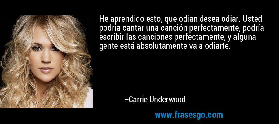 He aprendido esto, que odian desea odiar. Usted podría cantar una canción perfectamente, podría escribir las canciones perfectamente, y alguna gente está absolutamente va a odiarte. – Carrie Underwood