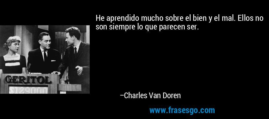 He aprendido mucho sobre el bien y el mal. Ellos no son siempre lo que parecen ser. – Charles Van Doren