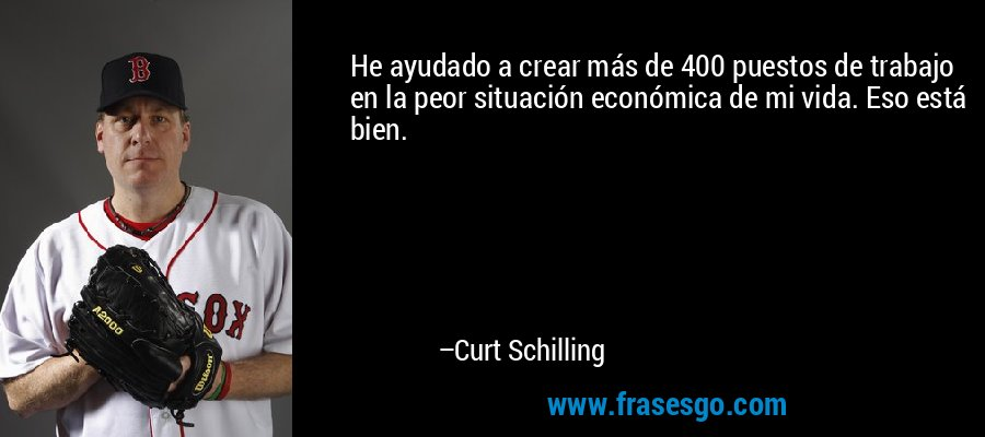 He ayudado a crear más de 400 puestos de trabajo en la peor situación económica de mi vida. Eso está bien. – Curt Schilling