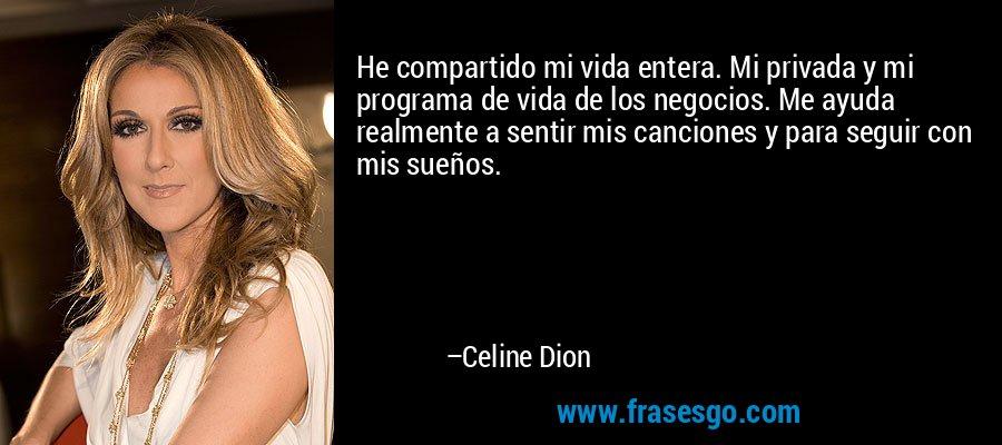 He compartido mi vida entera. Mi privada y mi programa de vida de los negocios. Me ayuda realmente a sentir mis canciones y para seguir con mis sueños. – Celine Dion
