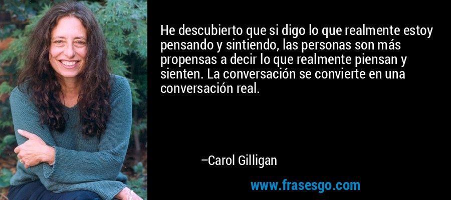 He descubierto que si digo lo que realmente estoy pensando y sintiendo, las personas son más propensas a decir lo que realmente piensan y sienten. La conversación se convierte en una conversación real. – Carol Gilligan