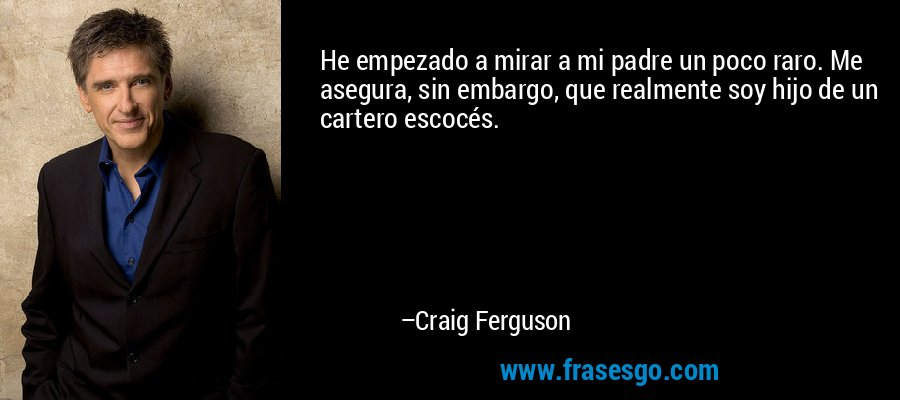 He empezado a mirar a mi padre un poco raro. Me asegura, sin embargo, que realmente soy hijo de un cartero escocés. – Craig Ferguson