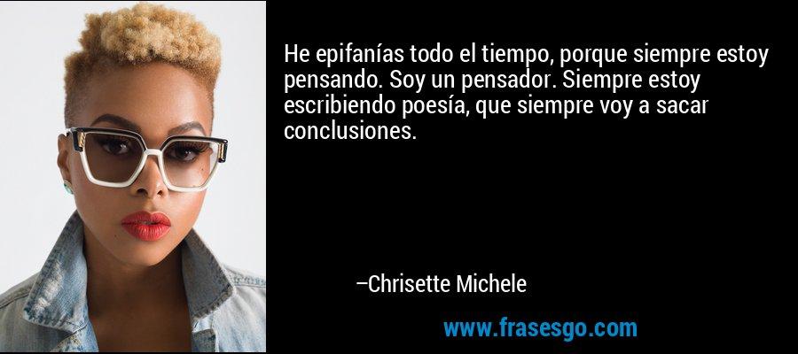 He epifanías todo el tiempo, porque siempre estoy pensando. Soy un pensador. Siempre estoy escribiendo poesía, que siempre voy a sacar conclusiones. – Chrisette Michele