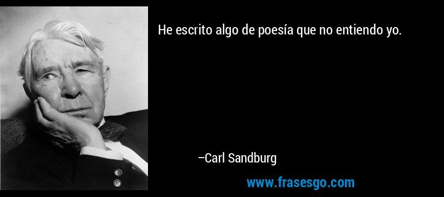 He escrito algo de poesía que no entiendo yo. – Carl Sandburg