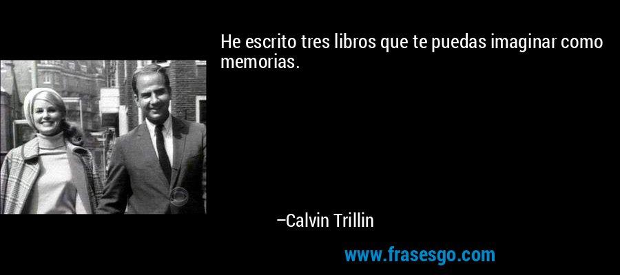 He escrito tres libros que te puedas imaginar como memorias. – Calvin Trillin