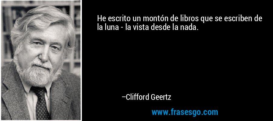 He escrito un montón de libros que se escriben de la luna - la vista desde la nada. – Clifford Geertz