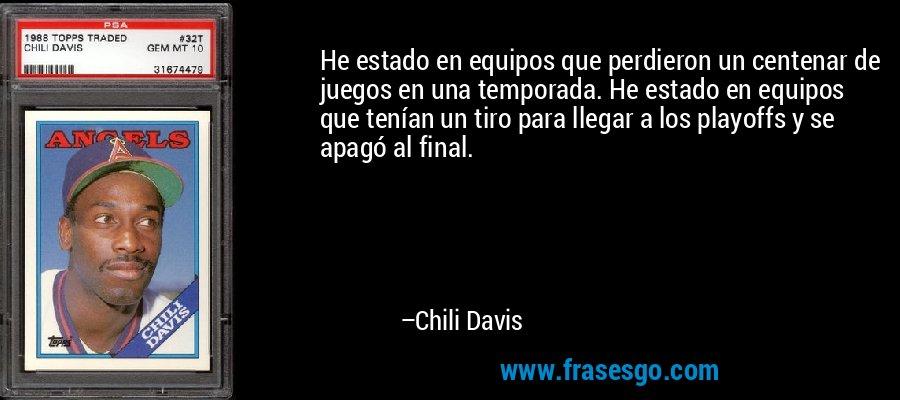 He estado en equipos que perdieron un centenar de juegos en una temporada. He estado en equipos que tenían un tiro para llegar a los playoffs y se apagó al final. – Chili Davis