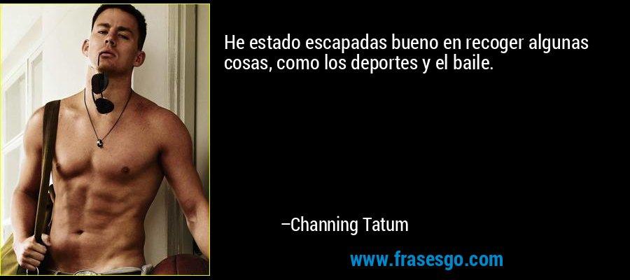 He estado escapadas bueno en recoger algunas cosas, como los deportes y el baile. – Channing Tatum