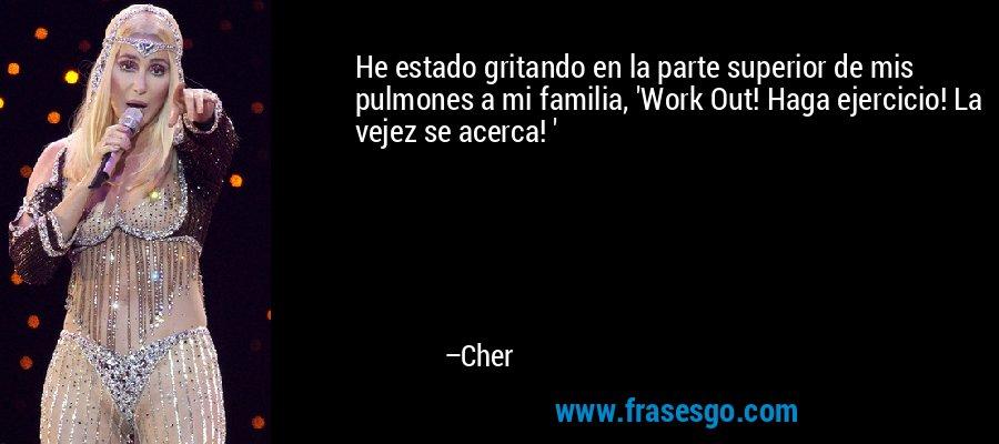 He estado gritando en la parte superior de mis pulmones a mi familia, 'Work Out! Haga ejercicio! La vejez se acerca! ' – Cher