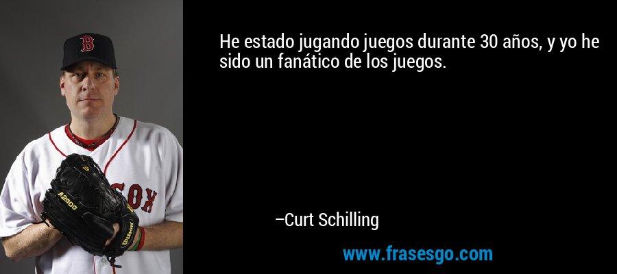 He estado jugando juegos durante 30 años, y yo he sido un fanático de los juegos. – Curt Schilling