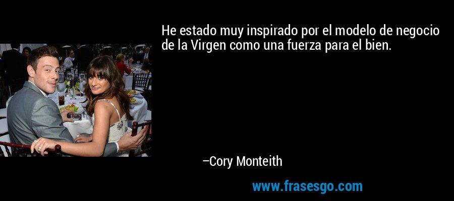 He estado muy inspirado por el modelo de negocio de la Virgen como una fuerza para el bien. – Cory Monteith
