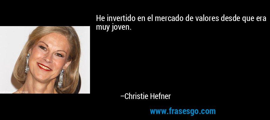 He invertido en el mercado de valores desde que era muy joven. – Christie Hefner
