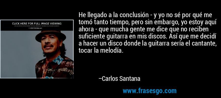 He llegado a la conclusión - y yo no sé por qué me tomó tanto tiempo, pero sin embargo, yo estoy aquí ahora - que mucha gente me dice que no reciben suficiente guitarra en mis discos. Así que me decidí a hacer un disco donde la guitarra sería el cantante, tocar la melodía. – Carlos Santana
