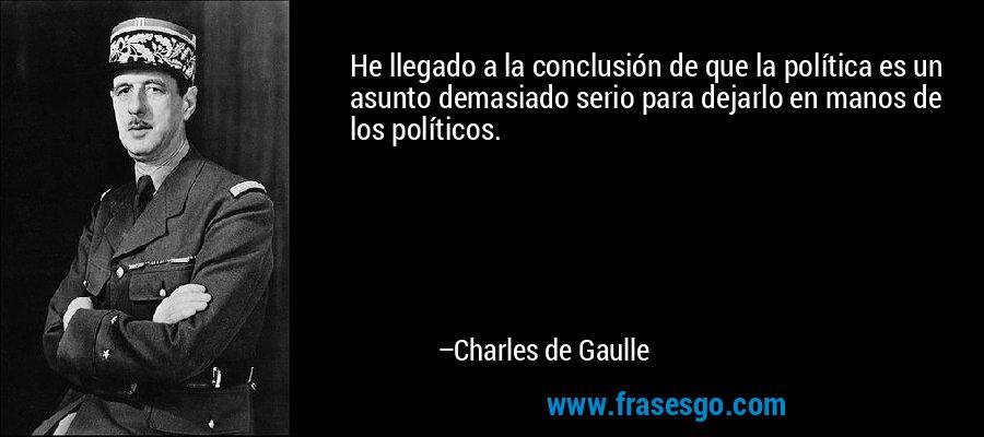 He llegado a la conclusión de que la política es un asunto demasiado serio para dejarlo en manos de los políticos. – Charles de Gaulle