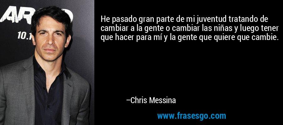 He pasado gran parte de mi juventud tratando de cambiar a la gente o cambiar las niñas y luego tener que hacer para mí y la gente que quiere que cambie. – Chris Messina